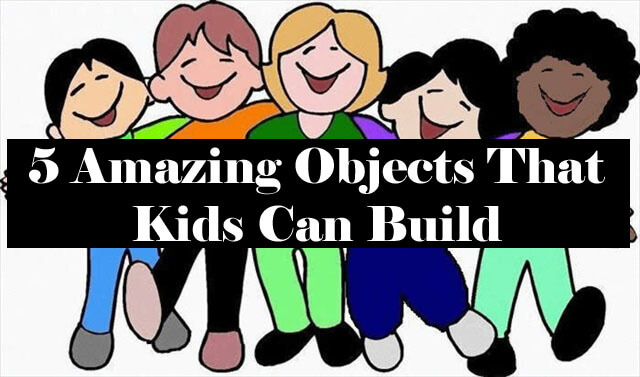 5 Amazing Objects That Kids Can Build